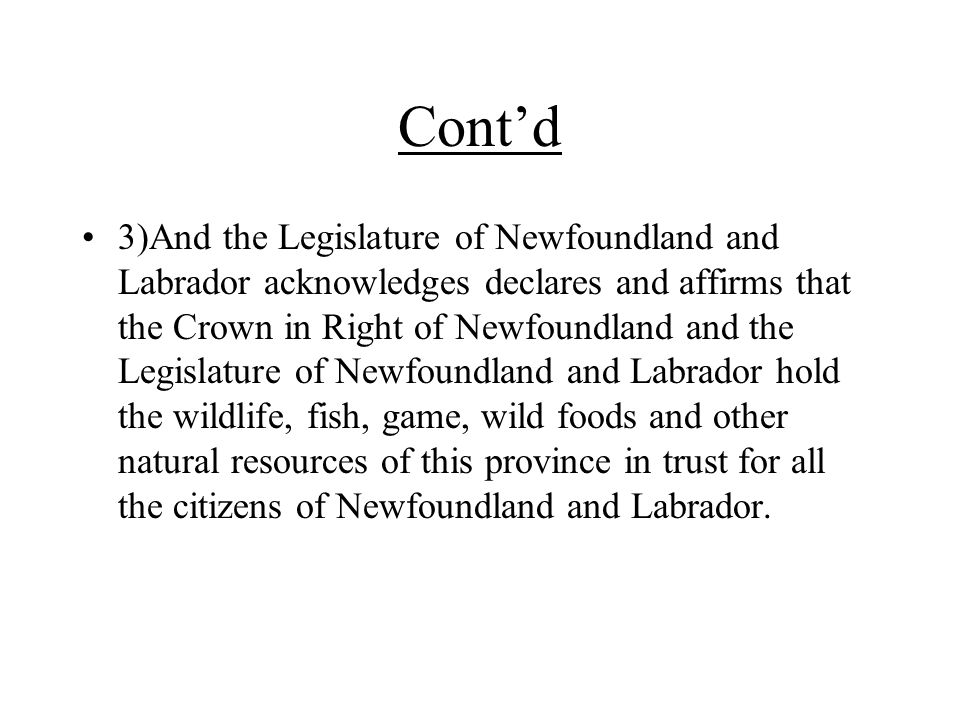 Cont'd 3)And the Legislature of Newfoundland and Labrador acknowledges declares and affirms that the Crown in Right of Newfoundland and the Legislature of Newfoundland and Labrador hold the wildlife, fish, game, wild foods and other natural resources of this province in trust for all the citizens of Newfoundland and Labrador.