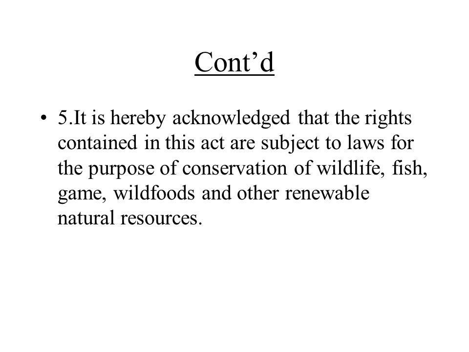 Cont'd 5.It is hereby acknowledged that the rights contained in this act are subject to laws for the purpose of conservation of wildlife, fish, game, wildfoods and other renewable natural resources.