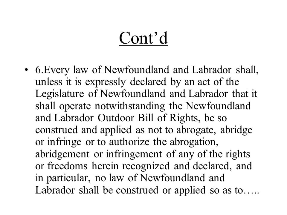 Cont'd 6.Every law of Newfoundland and Labrador shall, unless it is expressly declared by an act of the Legislature of Newfoundland and Labrador that it shall operate notwithstanding the Newfoundland and Labrador Outdoor Bill of Rights, be so construed and applied as not to abrogate, abridge or infringe or to authorize the abrogation, abridgement or infringement of any of the rights or freedoms herein recognized and declared, and in particular, no law of Newfoundland and Labrador shall be construed or applied so as to…..