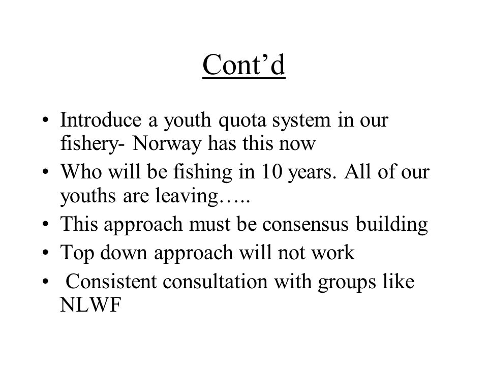 Cont'd Introduce a youth quota system in our fishery- Norway has this now Who will be fishing in 10 years.