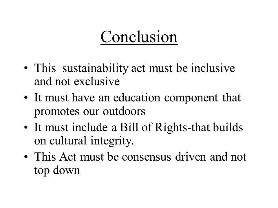 Conclusion This sustainability act must be inclusive and not exclusive It must have an education component that promotes our outdoors It must include a Bill of Rights-that builds on cultural integrity.