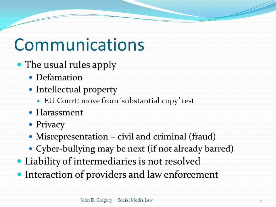 Communications The usual rules apply Defamation Intellectual property EU Court: move from 'substantial copy' test Harassment Privacy Misrepresentation – civil and criminal (fraud) Cyber-bullying may be next (if not already barred) Liability of intermediaries is not resolved Interaction of providers and law enforcement John D.