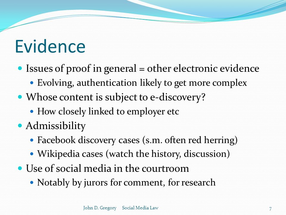 Evidence Issues of proof in general = other electronic evidence Evolving, authentication likely to get more complex Whose content is subject to e-discovery.