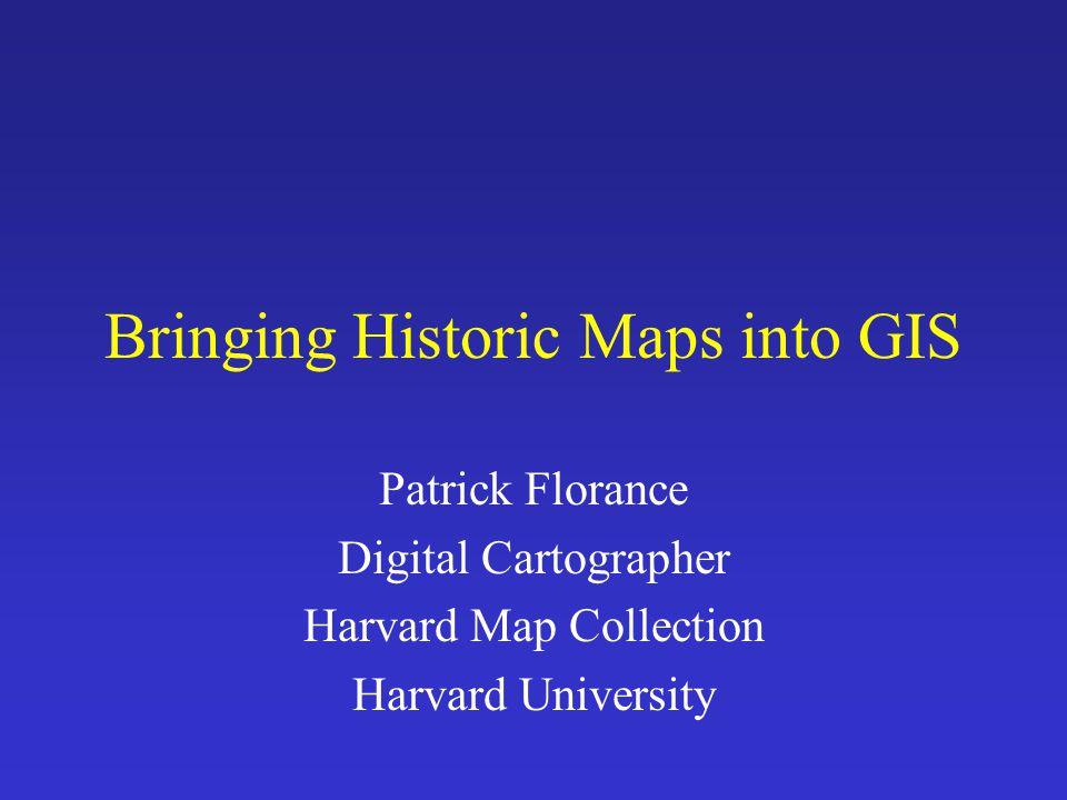 Bringing Historic Maps into GIS Patrick Florance Digital Cartographer Harvard Map Collection Harvard University