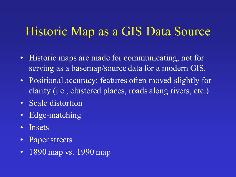 Historic Map as a GIS Data Source Historic maps are made for communicating, not for serving as a basemap/source data for a modern GIS. Positional accu