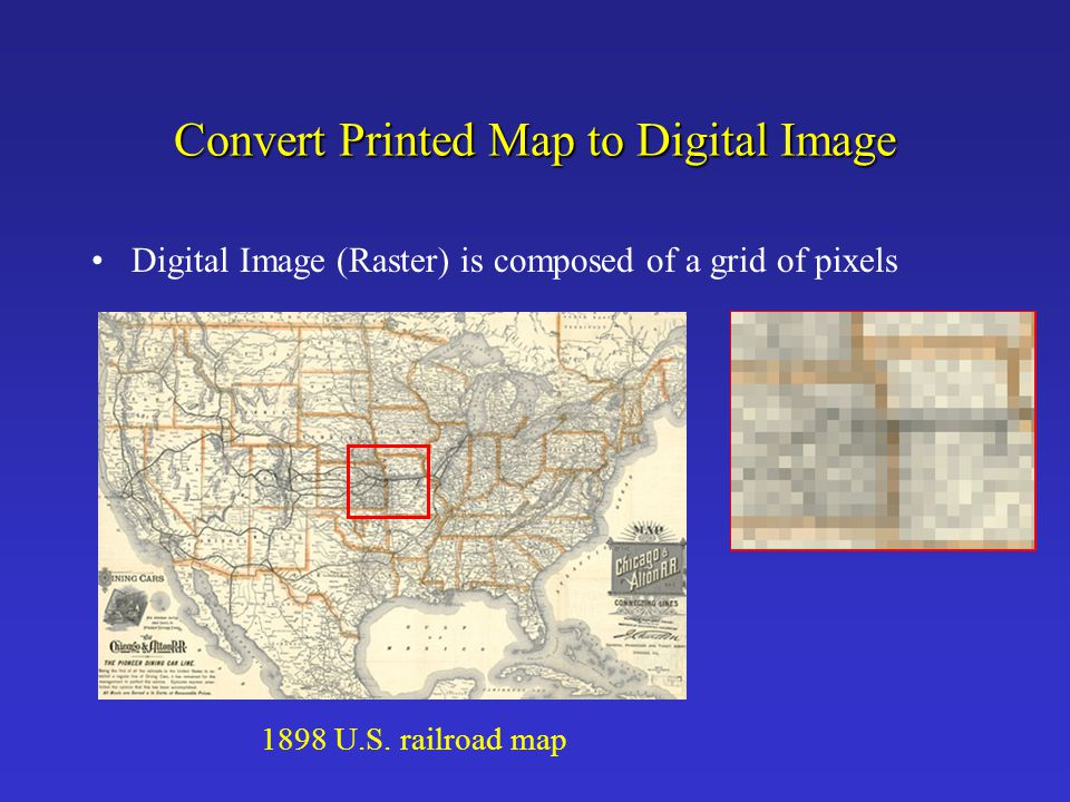 Convert Printed Map to Digital Image Digital Image (Raster) is composed of a grid of pixels 1898 U.S. railroad map