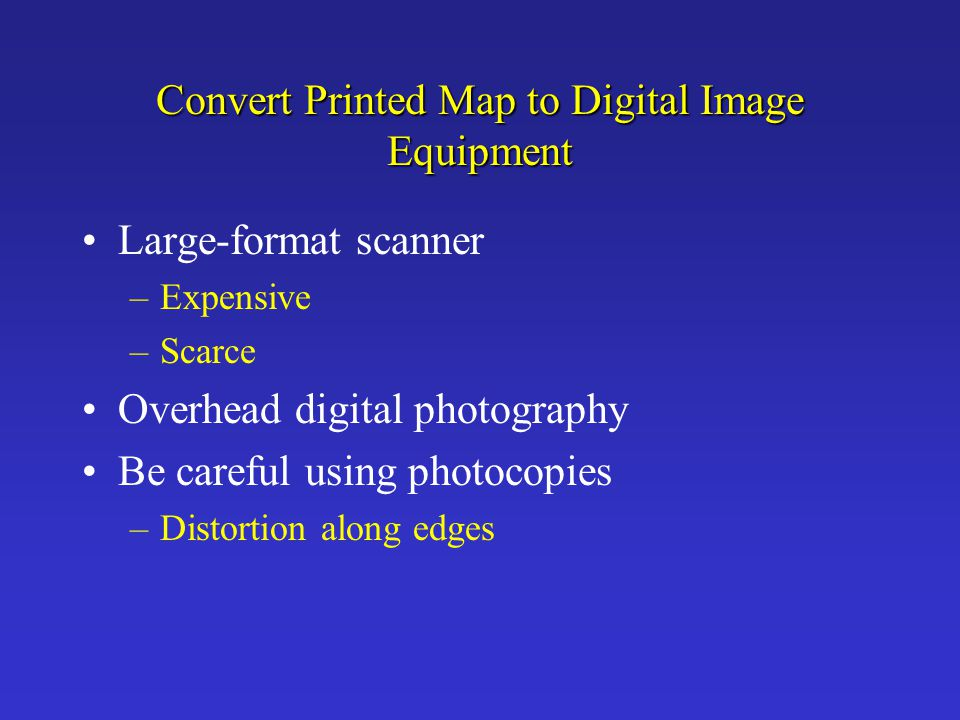 Convert Printed Map to Digital Image Equipment Large-format scanner –Expensive –Scarce Overhead digital photography Be careful using photocopies –Dist
