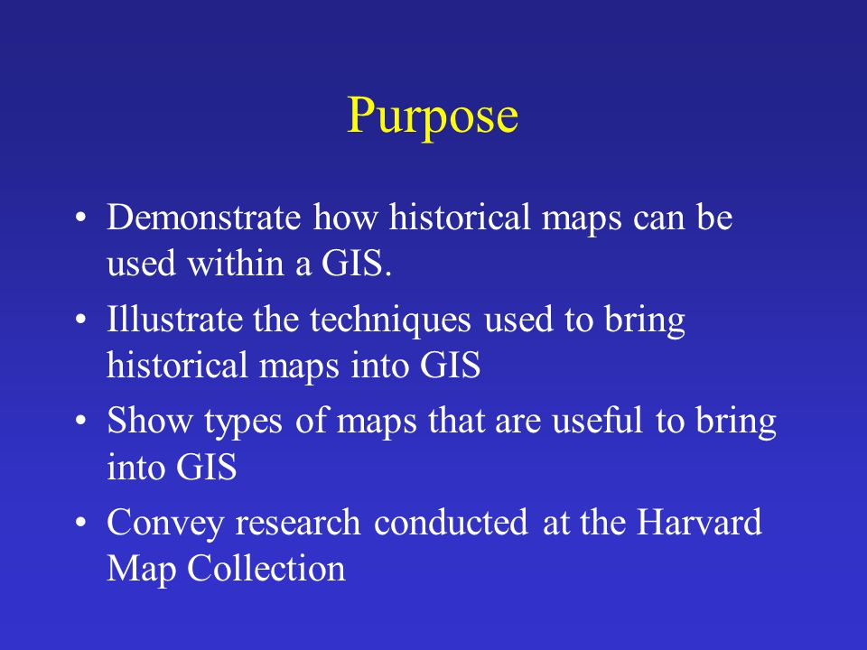 Purpose Demonstrate how historical maps can be used within a GIS. Illustrate the techniques used to bring historical maps into GIS Show types of maps