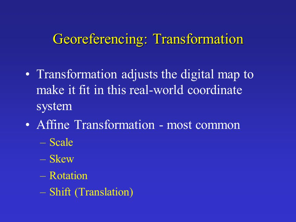 Georeferencing: Transformation Transformation adjusts the digital map to make it fit in this real-world coordinate system Affine Transformation - most