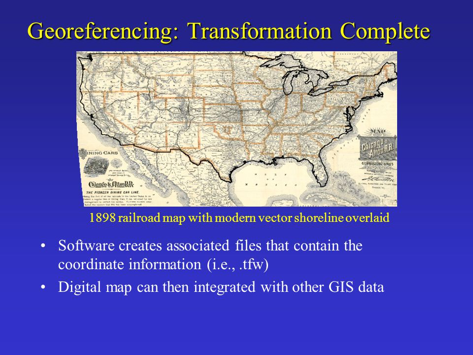 Georeferencing: Transformation Complete Software creates associated files that contain the coordinate information (i.e.,.tfw) Digital map can then int
