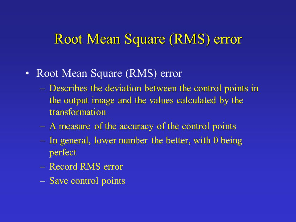 Root Mean Square (RMS) error –Describes the deviation between the control points in the output image and the values calculated by the transformation –