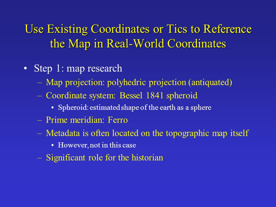 Use Existing Coordinates or Tics to Reference the Map in Real-World Coordinates Step 1: map research –Map projection: polyhedric projection (antiquate