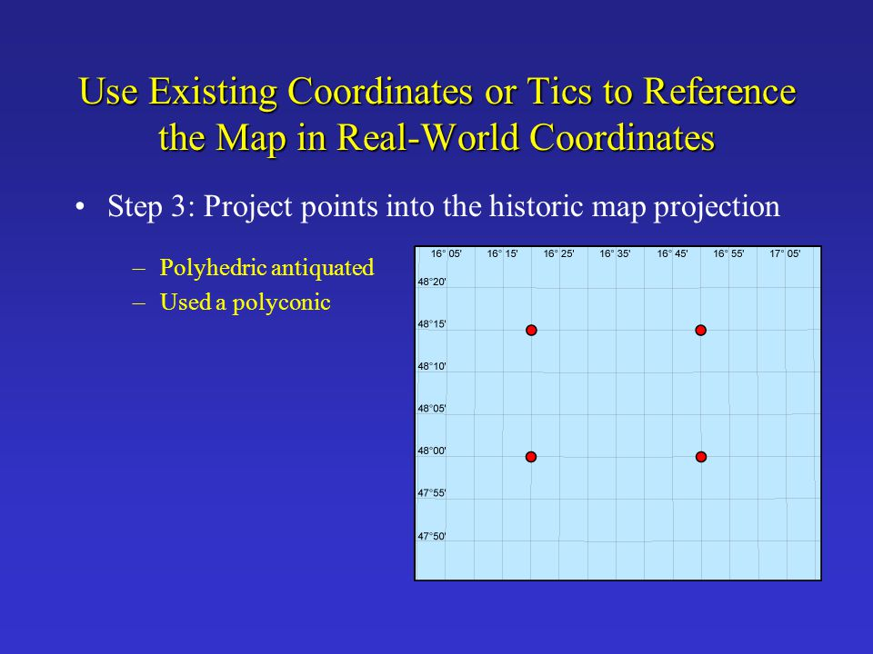 Use Existing Coordinates or Tics to Reference the Map in Real-World Coordinates Step 3: Project points into the historic map projection –Polyhedric an