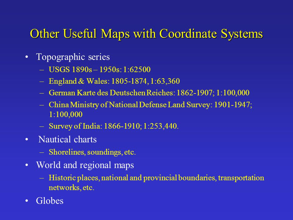 Other Useful Maps with Coordinate Systems Topographic series –USGS 1890s – 1950s: 1:62500 –England & Wales: 1805-1874, 1:63,360 –German Karte des Deut