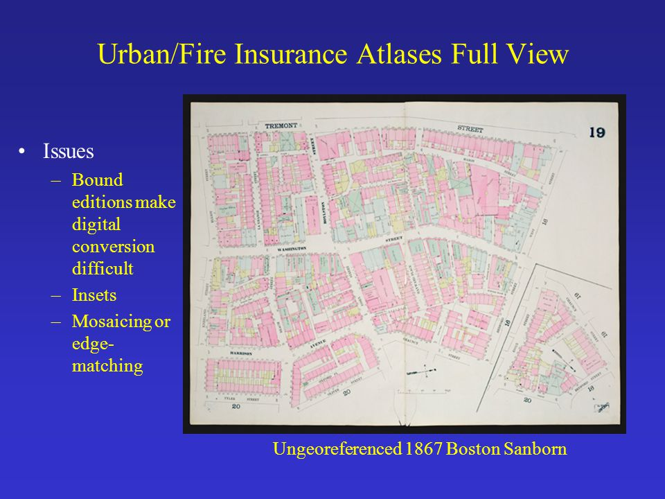 Urban/Fire Insurance Atlases Full View Ungeoreferenced 1867 Boston Sanborn Issues –Bound editions make digital conversion difficult –Insets –Mosaicing