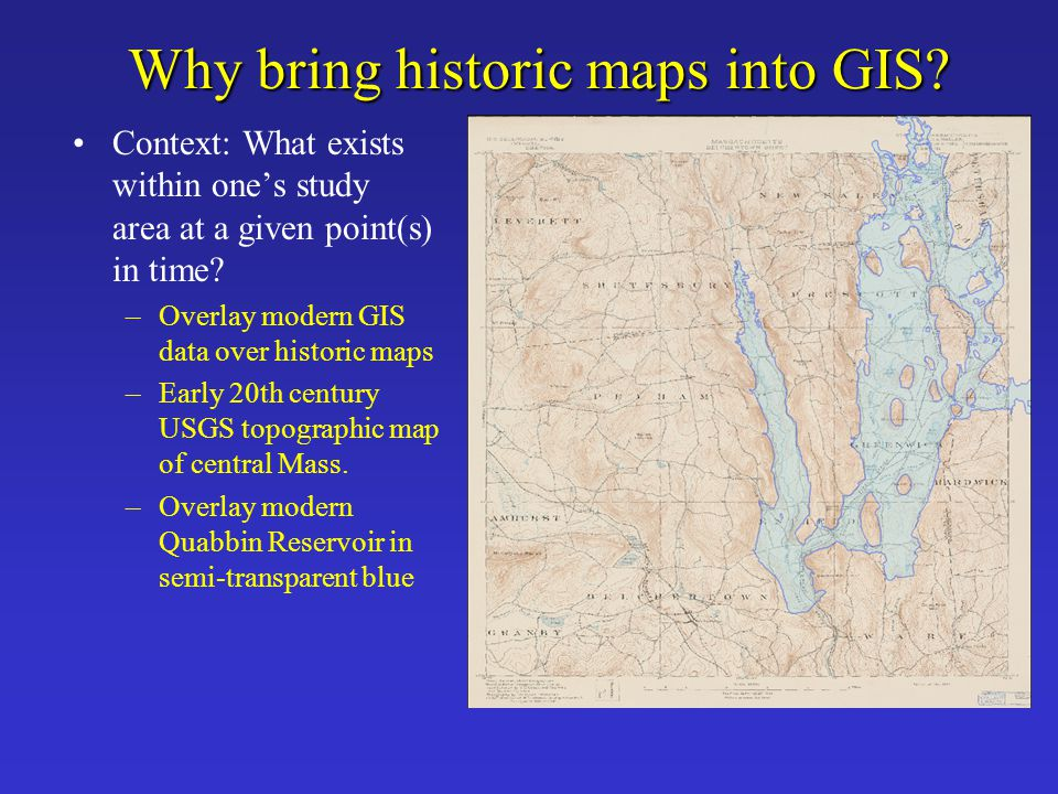 Why bring historic maps into GIS? Context: What exists within one's study area at a given point(s) in time? –Overlay modern GIS data over historic map