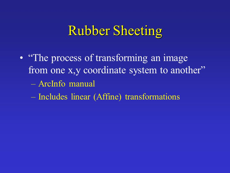 """Rubber Sheeting """"The process of transforming an image from one x,y coordinate system to another"""" –ArcInfo manual –Includes linear (Affine) transformat"""
