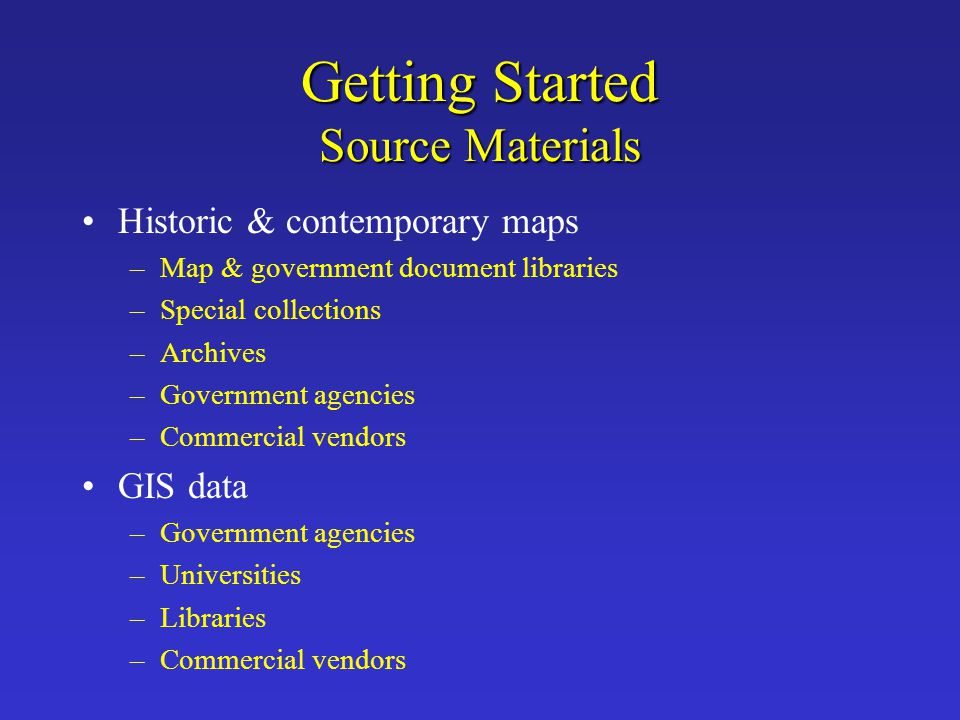 Getting Started Source Materials Historic & contemporary maps –Map & government document libraries –Special collections –Archives –Government agencies