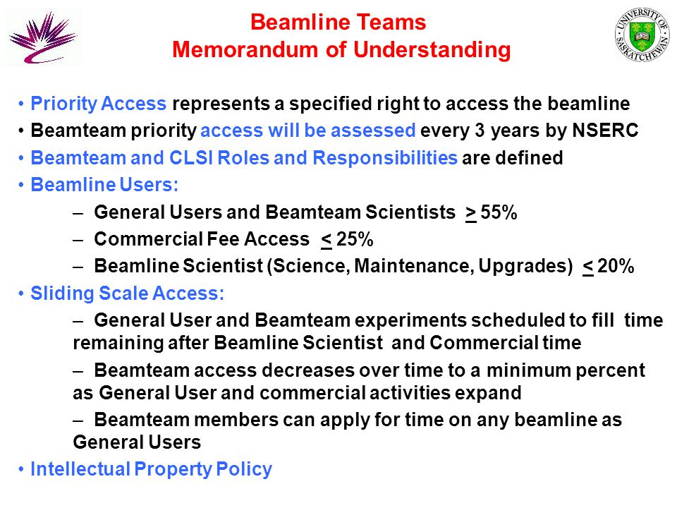 Priority Access represents a specified right to access the beamline Beamteam priority access will be assessed every 3 years by NSERC Beamteam and CLSI Roles and Responsibilities are defined Beamline Users: –General Users and Beamteam Scientists > 55% –Commercial Fee Access < 25% –Beamline Scientist (Science, Maintenance, Upgrades) < 20% Sliding Scale Access: –General User and Beamteam experiments scheduled to fill time remaining after Beamline Scientist and Commercial time –Beamteam access decreases over time to a minimum percent as General User and commercial activities expand –Beamteam members can apply for time on any beamline as General Users Intellectual Property Policy Beamline Teams Memorandum of Understanding