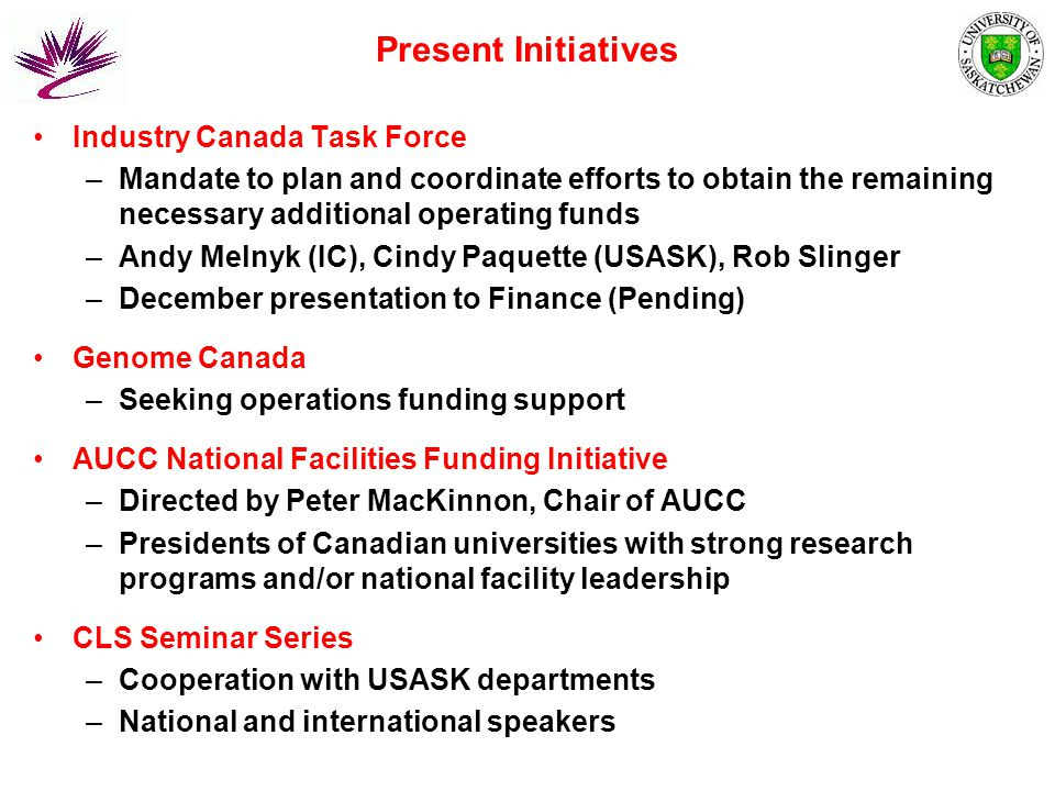 Present Initiatives Industry Canada Task Force –Mandate to plan and coordinate efforts to obtain the remaining necessary additional operating funds –Andy Melnyk (IC), Cindy Paquette (USASK), Rob Slinger –December presentation to Finance (Pending) Genome Canada –Seeking operations funding support AUCC National Facilities Funding Initiative –Directed by Peter MacKinnon, Chair of AUCC –Presidents of Canadian universities with strong research programs and/or national facility leadership CLS Seminar Series –Cooperation with USASK departments –National and international speakers