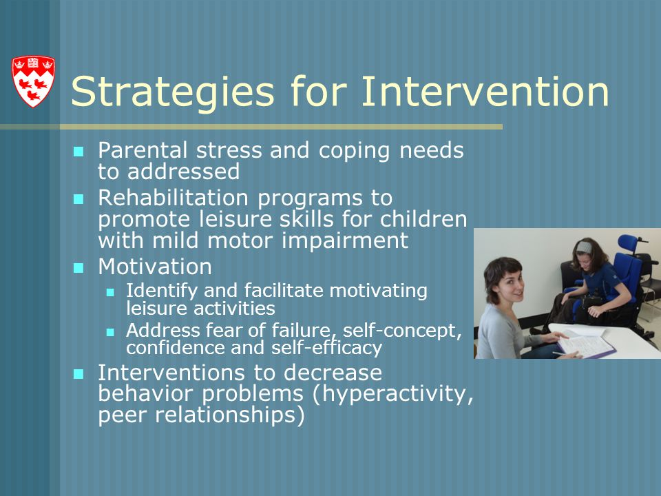 Strategies for Intervention Parental stress and coping needs to addressed Rehabilitation programs to promote leisure skills for children with mild motor impairment Motivation Identify and facilitate motivating leisure activities Address fear of failure, self-concept, confidence and self-efficacy Interventions to decrease behavior problems (hyperactivity, peer relationships)