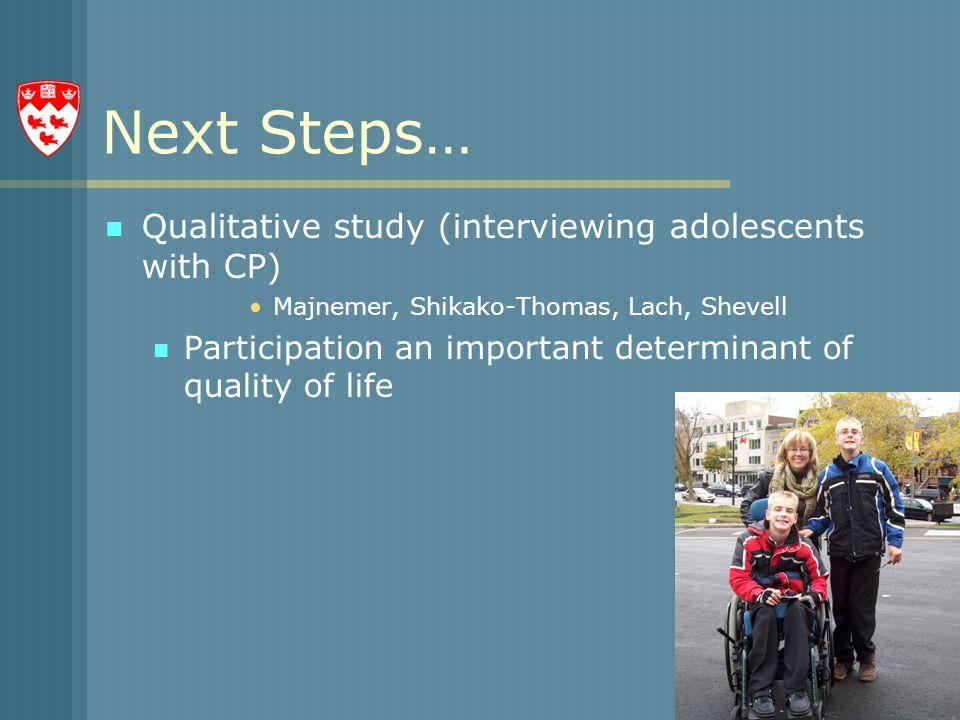 Next Steps… Qualitative study (interviewing adolescents with CP) Majnemer, Shikako-Thomas, Lach, Shevell Participation an important determinant of quality of life