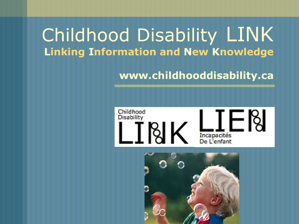 Childhood Disability LINK Linking Information and New Knowledge www.childhooddisability.ca