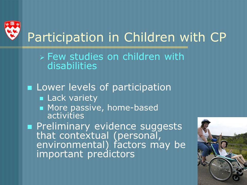 Participation in Children with CP  Few studies on children with disabilities Lower levels of participation Lack variety More passive, home-based activities Preliminary evidence suggests that contextual (personal, environmental) factors may be important predictors