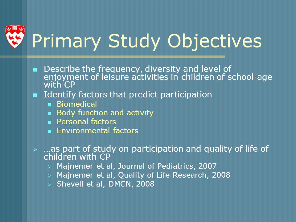 Primary Study Objectives Describe the frequency, diversity and level of enjoyment of leisure activities in children of school-age with CP Identify factors that predict participation Biomedical Body function and activity Personal factors Environmental factors  …as part of study on participation and quality of life of children with CP  Majnemer et al, Journal of Pediatrics, 2007  Majnemer et al, Quality of Life Research, 2008  Shevell et al, DMCN, 2008