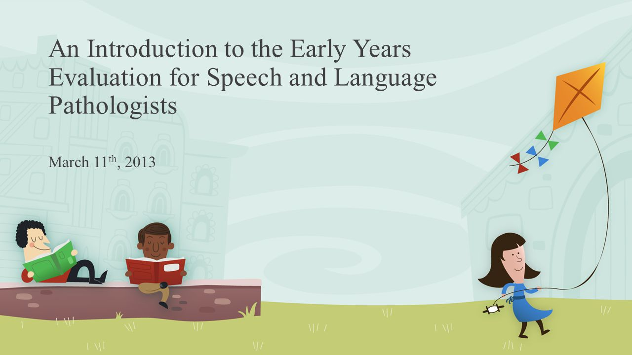 An Introduction to the Early Years Evaluation for Speech and Language Pathologists March 11 th, 2013