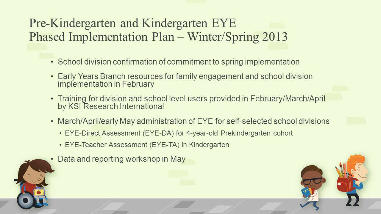Pre-Kindergarten and Kindergarten EYE Phased Implementation Plan – Winter/Spring 2013 School division confirmation of commitment to spring implementation Early Years Branch resources for family engagement and school division implementation in February Training for division and school level users provided in February/March/April by KSI Research International March/April/early May administration of EYE for self-selected school divisions EYE-Direct Assessment (EYE-DA) for 4-year-old Prekindergarten cohort EYE-Teacher Assessment (EYE-TA) in Kindergarten Data and reporting workshop in May