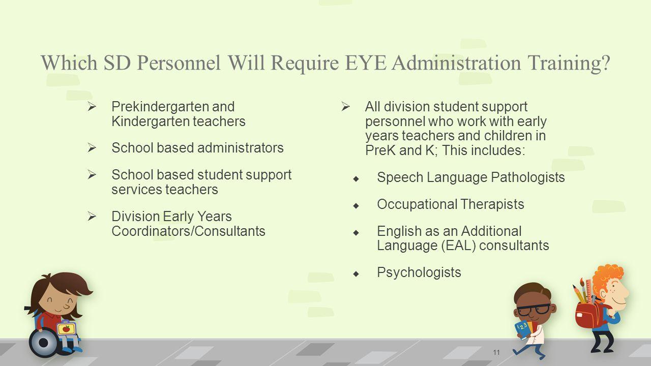 Which SD Personnel Will Require EYE Administration Training?  Prekindergarten and Kindergarten teachers  School based administrators  School based