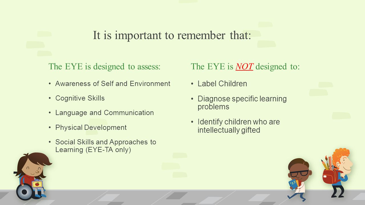 It is important to remember that: The EYE is designed to assess: Awareness of Self and Environment Cognitive Skills Language and Communication Physical Development Social Skills and Approaches to Learning (EYE-TA only) The EYE is NOT designed to: Label Children Diagnose specific learning problems Identify children who are intellectually gifted