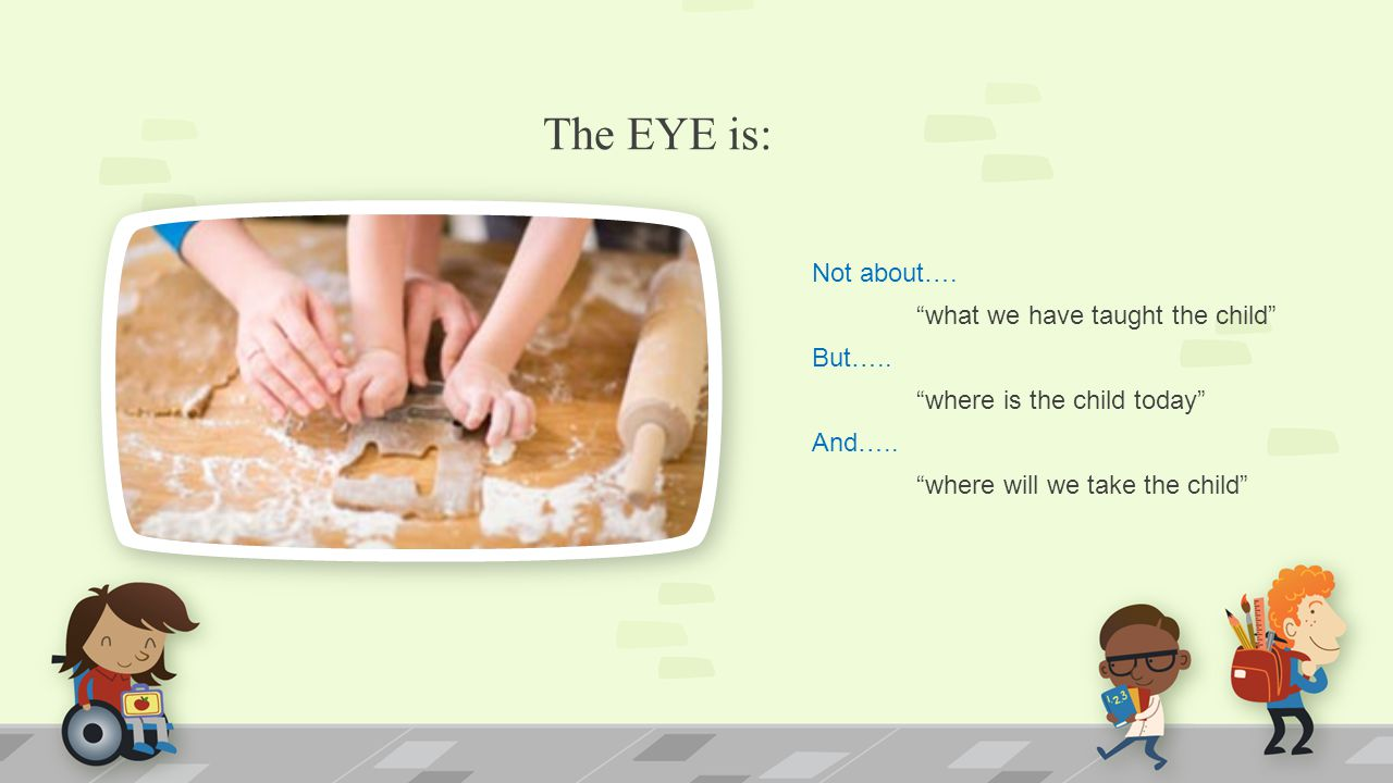 """The EYE is: Not about…. """"what we have taught the child"""" But….. """"where is the child today"""" And….. """"where will we take the child"""""""