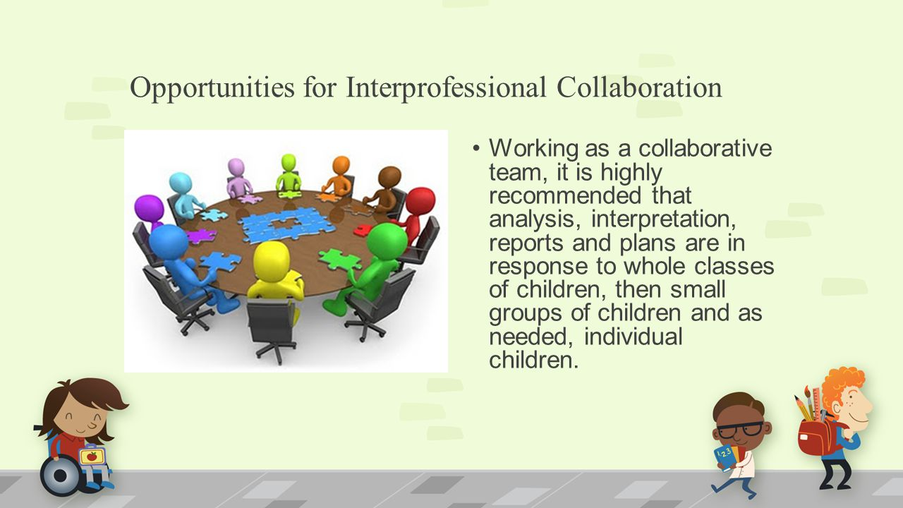 Opportunities for Interprofessional Collaboration Working as a collaborative team, it is highly recommended that analysis, interpretation, reports and plans are in response to whole classes of children, then small groups of children and as needed, individual children.