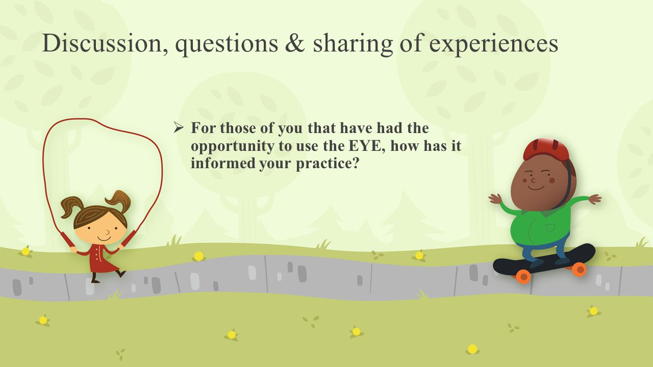 Discussion, questions & sharing of experiences  For those of you that have had the opportunity to use the EYE, how has it informed your practice?