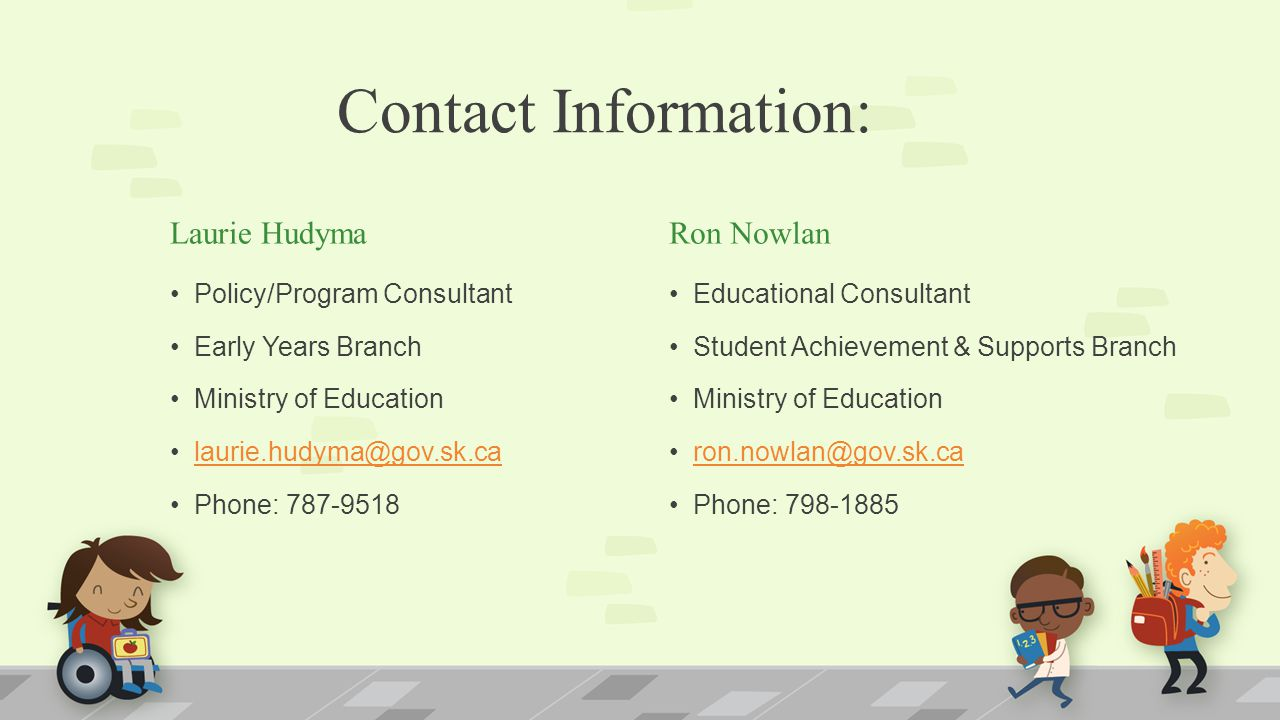 Contact Information: Laurie Hudyma Policy/Program Consultant Early Years Branch Ministry of Education laurie.hudyma@gov.sk.ca Phone: 787-9518 Ron Nowl