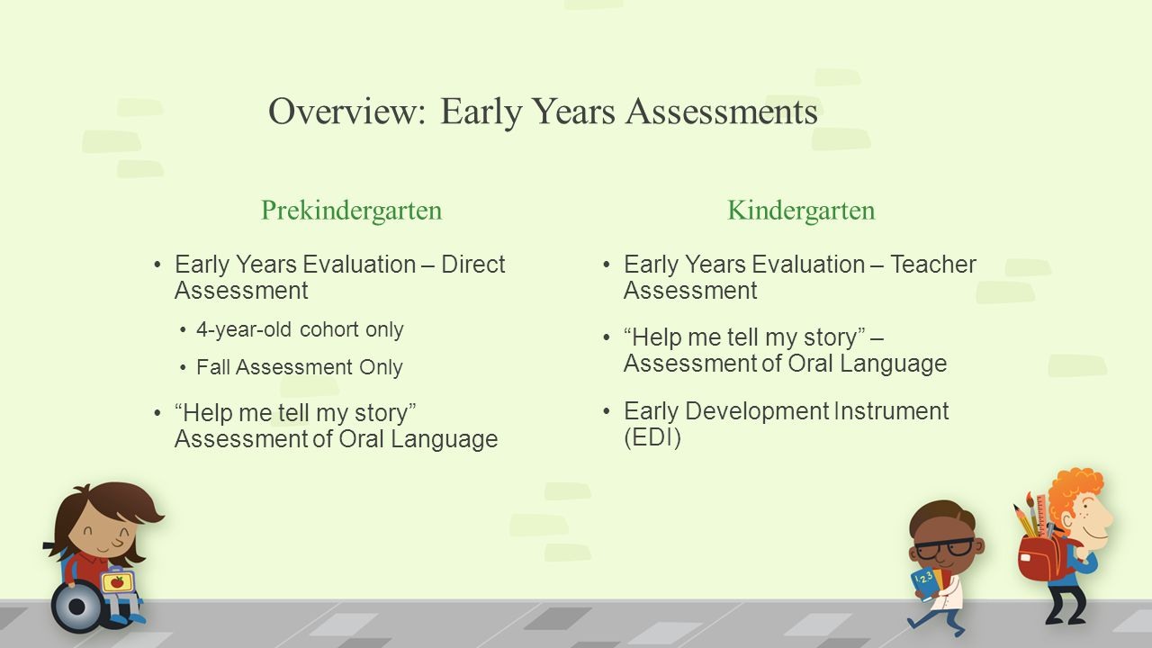 """Overview: Early Years Assessments Prekindergarten Early Years Evaluation – Direct Assessment 4-year-old cohort only Fall Assessment Only """"Help me tell"""