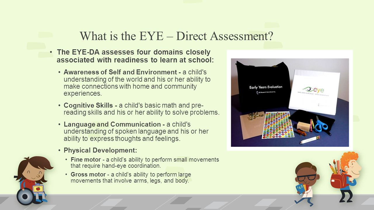 What is the EYE – Direct Assessment? The EYE-DA assesses four domains closely associated with readiness to learn at school: Awareness of Self and Envi