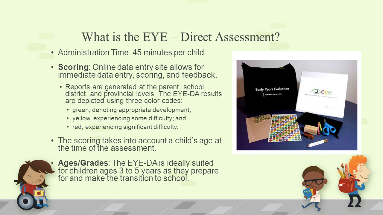 What is the EYE – Direct Assessment? Administration Time: 45 minutes per child Scoring: Online data entry site allows for immediate data entry, scorin