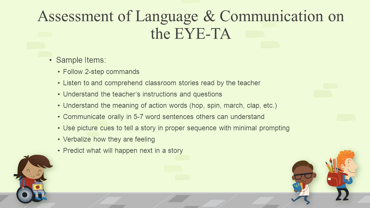 Assessment of Language & Communication on the EYE-TA Sample Items: Follow 2-step commands Listen to and comprehend classroom stories read by the teach