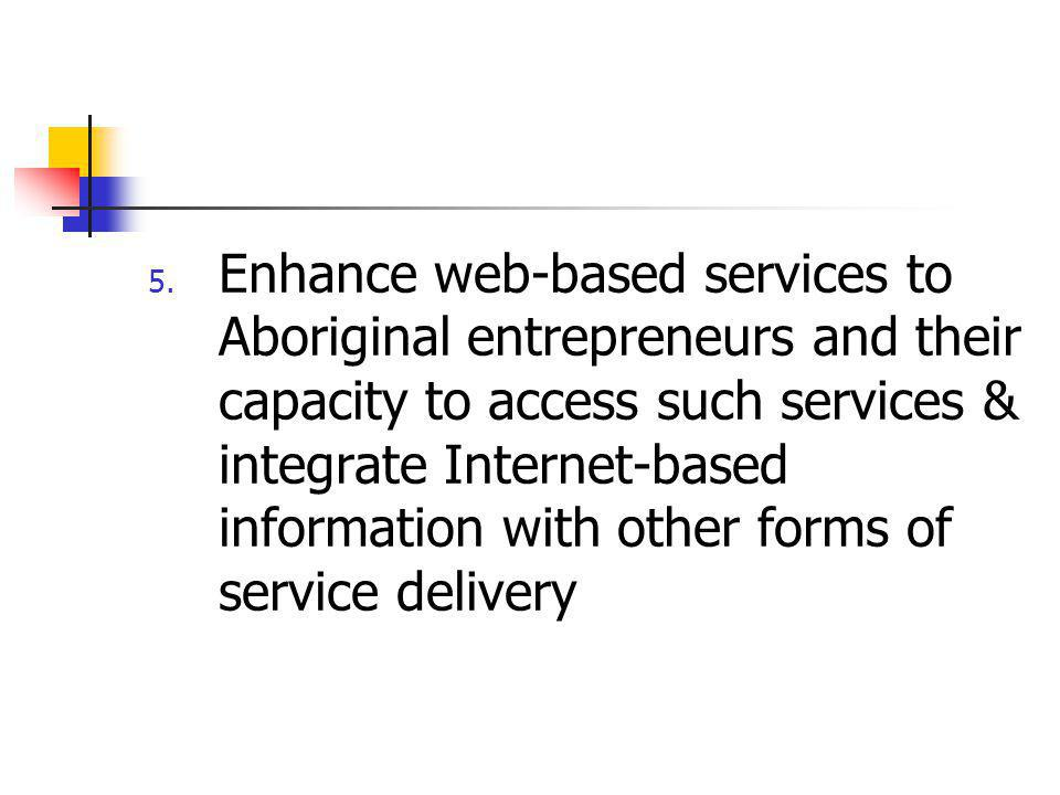 5. Enhance web-based services to Aboriginal entrepreneurs and their capacity to access such services & integrate Internet-based information with other