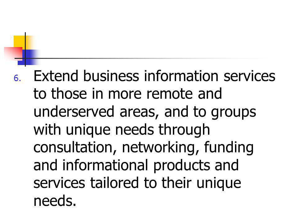 6. Extend business information services to those in more remote and underserved areas, and to groups with unique needs through consultation, networkin