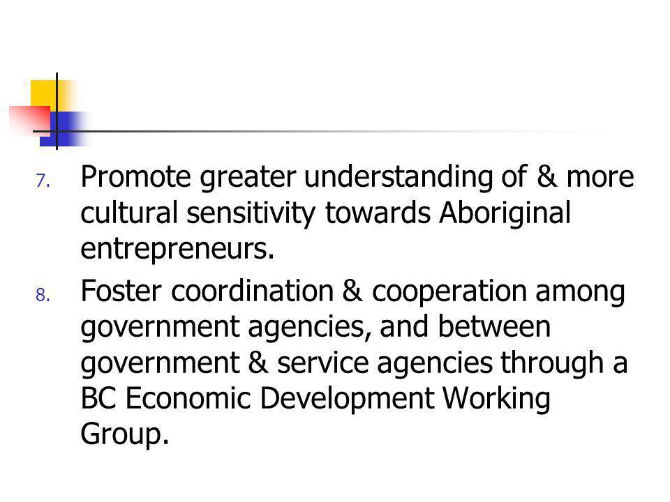 7. Promote greater understanding of & more cultural sensitivity towards Aboriginal entrepreneurs. 8. Foster coordination & cooperation among governmen