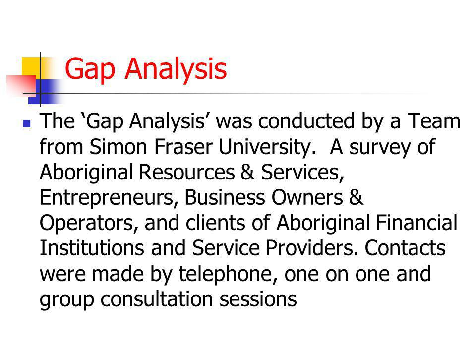 Gap Analysis The 'Gap Analysis' was conducted by a Team from Simon Fraser University. A survey of Aboriginal Resources & Services, Entrepreneurs, Busi
