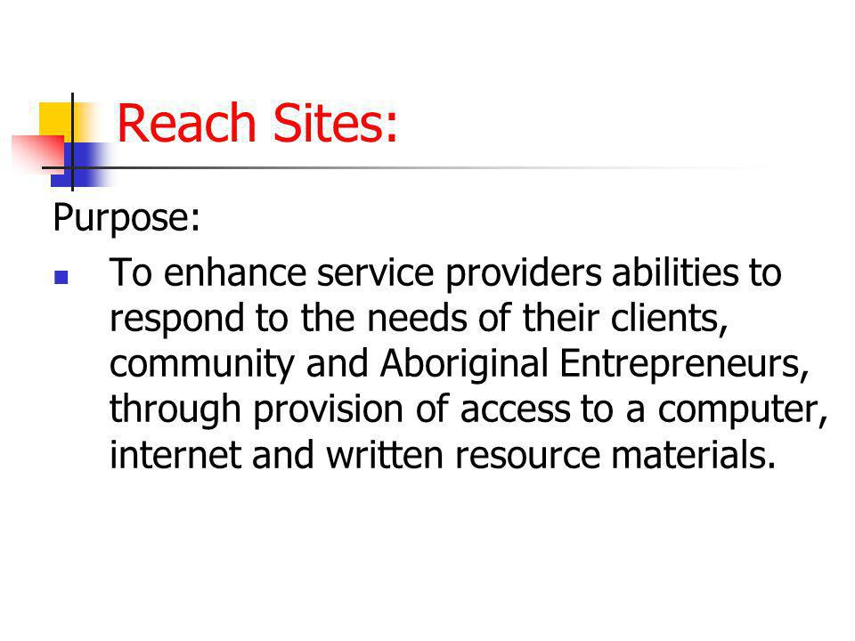 Reach Sites: Purpose: To enhance service providers abilities to respond to the needs of their clients, community and Aboriginal Entrepreneurs, through