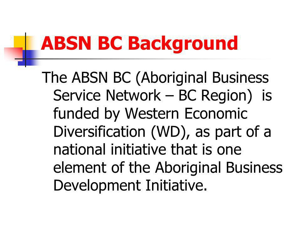 ABSN BC Background The ABSN BC (Aboriginal Business Service Network – BC Region) is funded by Western Economic Diversification (WD), as part of a nati