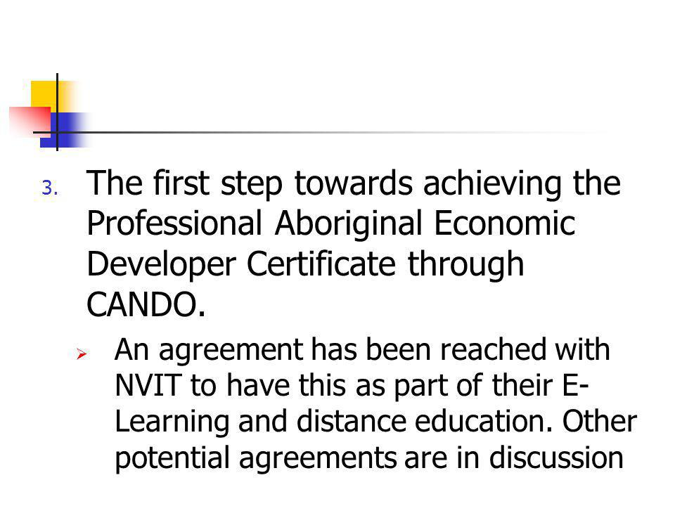 3. The first step towards achieving the Professional Aboriginal Economic Developer Certificate through CANDO.  An agreement has been reached with NVI