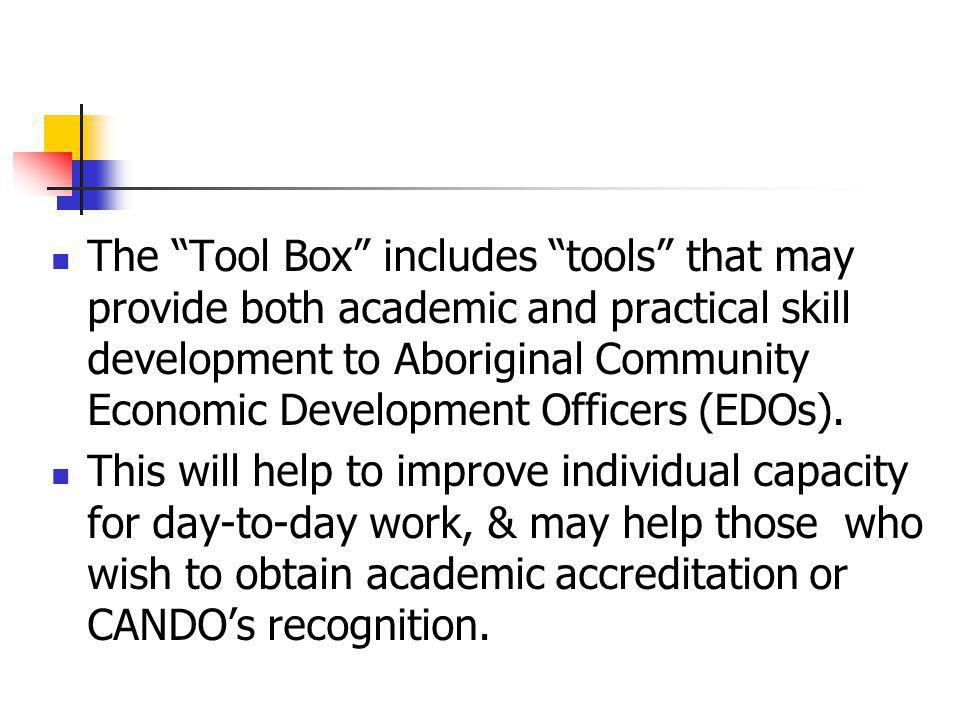The Tool Box includes tools that may provide both academic and practical skill development to Aboriginal Community Economic Development Officers (EDOs).