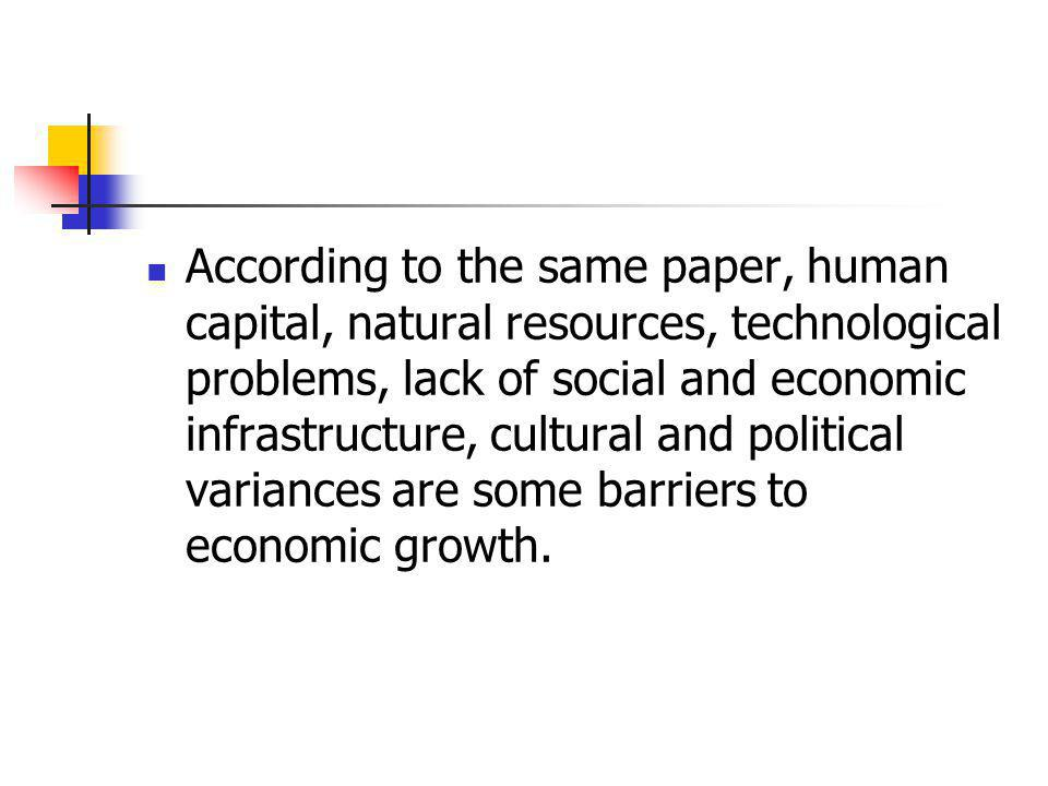 According to the same paper, human capital, natural resources, technological problems, lack of social and economic infrastructure, cultural and politi